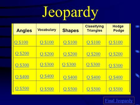 Jeopardy Angles Vocabulary Shapes Classifying Triangles Hodge Podge Q $100 Q $200 Q $300 Q $400 Q $500 Q $100 Q $200 Q $300 Q $400 Q $500 Final Jeopardy.