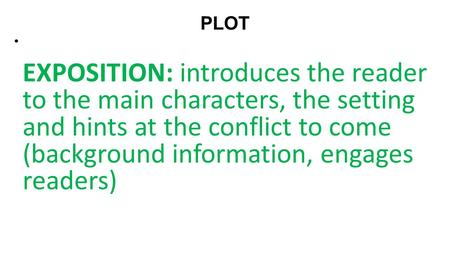 PLOT   EXPOSITION: introduces the reader to the main characters, the setting and hints at the conflict to come (background information, engages readers)