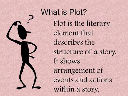 What is Plot? Plot is the literary element that describes the structure of a story. It shows arrangement of events and actions within a story.