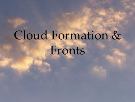 Cloud Formation & Fronts. Ingredients Required for Clouds: Water vapor (water as a gas) Conditions favoring the change of state (from gas to liquid or.