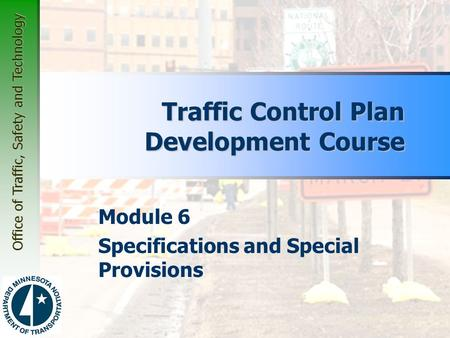 Office of Traffic, Safety and Technology Module 6 Specifications and Special Provisions Traffic Control Plan Development Course.