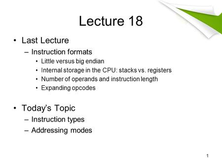 Lecture 18 Last Lecture –Instruction formats Little versus big endian Internal storage in the CPU: stacks vs. registers Number of operands and instruction.