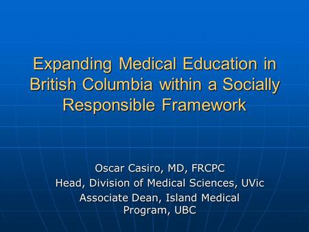 Expanding Medical Education in British Columbia within a Socially Responsible Framework Oscar Casiro, MD, FRCPC Head, Division of Medical Sciences, UVic.
