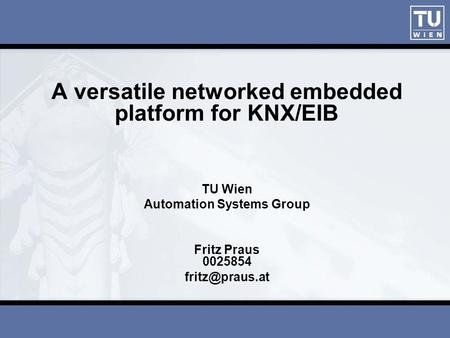 A versatile networked embedded platform for KNX/EIB TU Wien Automation Systems Group Fritz Praus 0025854