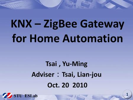 KNX – ZigBee Gateway for Home Automation Tsai, Yu-Ming Adviser : Tsai, Lian-jou Oct. 20 2010 STU ESLab 1.