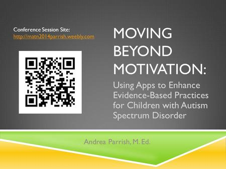 MOVING BEYOND MOTIVATION: Using Apps to Enhance Evidence-Based Practices for Children with Autism Spectrum Disorder Andrea Parrish, M. Ed. Conference Session.