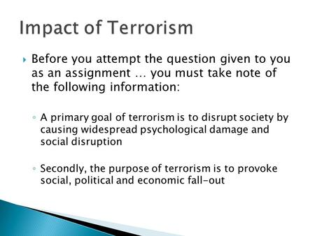  Before you attempt the question given to you as an assignment … you must take note of the following information: ◦ A primary goal of terrorism is to.