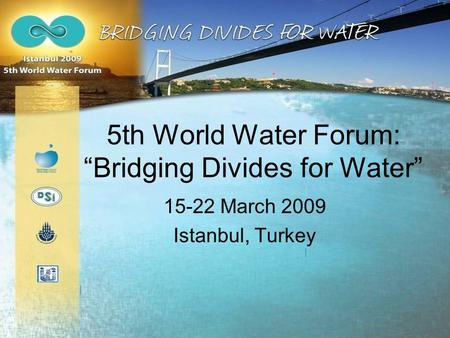 "5th World Water Forum: ""Bridging Divides for Water"" 15-22 March 2009 Istanbul, Turkey."
