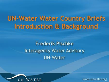 UN-Water Water Country Briefs Introduction & Background Frederik Pischke Interagency Water Advisory UN-Water Frederik Pischke Interagency Water Advisory.