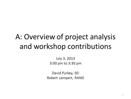 A: Overview of project analysis and workshop contributions July 3, 2013 3:00 pm to 3:30 pm David Purkey, SEI Robert Lempert, RAND 1.
