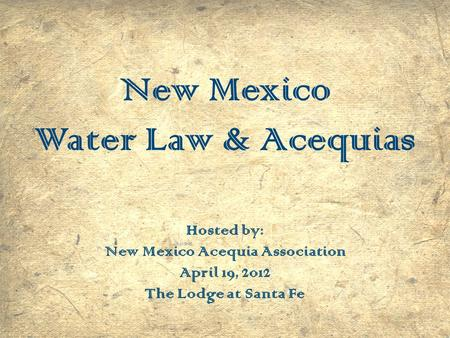 New Mexico Water Law & Acequias Hosted by: New Mexico Acequia Association April 19, 2012 The Lodge at Santa Fe.