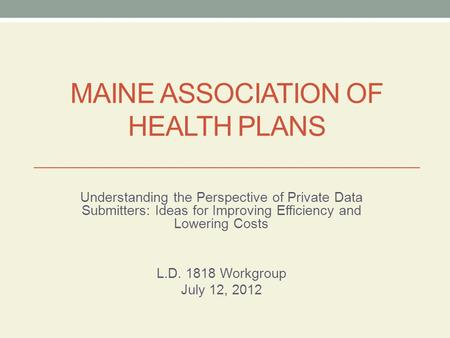 MAINE ASSOCIATION OF HEALTH PLANS Understanding the Perspective of Private Data Submitters: Ideas for Improving Efficiency and Lowering Costs L.D. 1818.