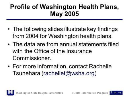 Washington State Hospital Association Health Information Program The following slides illustrate key findings from 2004 for Washington health plans. The.