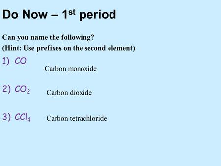 Do Now – 1 st period Can you name the following? (Hint: Use prefixes on the second element) 1)CO 2)CO 2 3)CCl 4 Carbon monoxide Carbon dioxide Carbon tetrachloride.