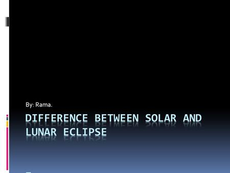 By: Rama.. SOLAR ECLIPSE LUNAR ECLIPSE DIFFERENCE BETWEEN SOLAR AND LUNAR ECLIPSE SOLAR ECLIPSE LUNAR ECLIPSE COMES IN DAYTIME.COMES IN NIGHTIME. MAXIMUM.