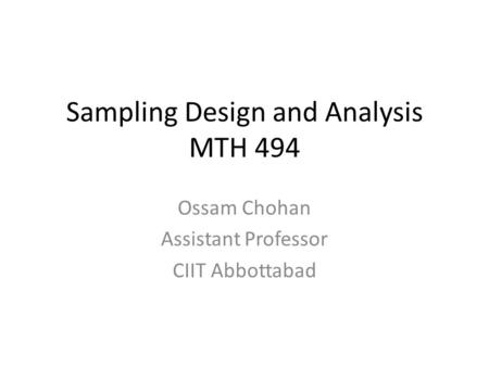 Sampling Design and Analysis MTH 494 Ossam Chohan Assistant Professor CIIT Abbottabad.