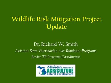 Wildlife Risk Mitigation Project Update Dr. Richard W. Smith Assistant State Veterinarian over Ruminant Programs Bovine TB Program Coordinator.