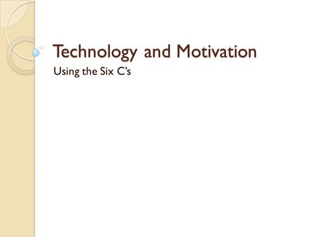 Technology and Motivation Using the Six C's. Overview Need for Student Motivation Technology as a Motivator for Students The Six C's of Motivation Defined.