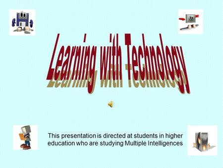 This presentation is directed at students in higher education who are studying Multiple Intelligences.