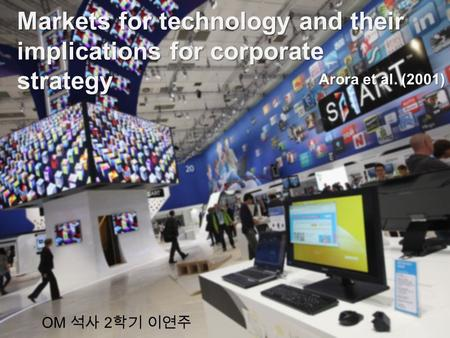 OM 석사 2 학기 이연주 Markets for technology and their implications for corporate strategy Arora et al. (2001)
