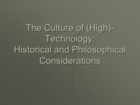 The Culture of (High)- Technology: Historical and Philosophical Considerations.