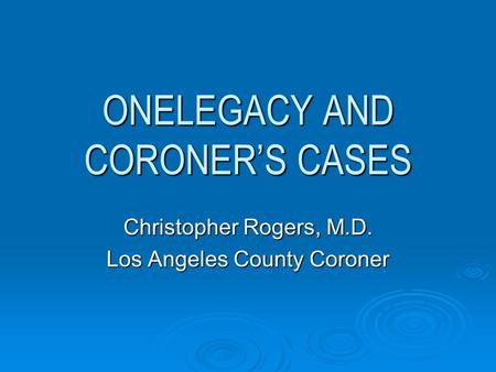 ONELEGACY AND CORONER'S CASES Christopher Rogers, M.D. Los Angeles County Coroner.