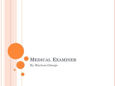 M EDICAL E XAMINER By Marissa Gloege. O VERVEIW Medical Examiner is often confused for Coroner in the U.S He or she must have an M.D. and be licensed.