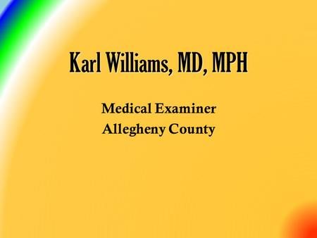 Karl Williams, MD, MPH Medical Examiner Allegheny County.