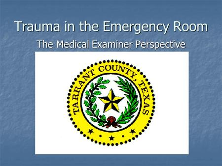 Trauma in the Emergency Room The Medical Examiner Perspective.