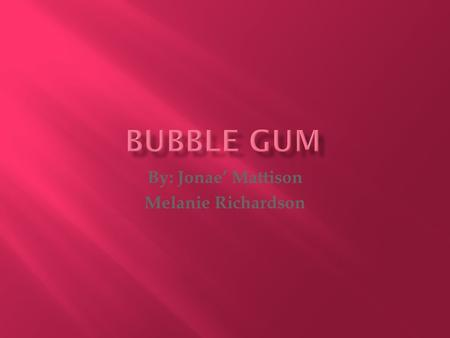 By: Jonae' Mattison Melanie Richardson.  Frank H. Fleer invented gum, he invented gum in the manufacturing Factory.