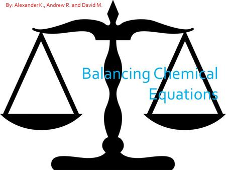 Balancing Chemical Equations By: Alexander K., Andrew R. and David M.