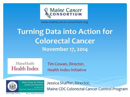 Turning Data into Action for Colorectal Cancer November 17, 2014 Jessica Shaffer, Director, Maine CDC Colorectal Cancer Control Program www.mainecancerconsortium.org.
