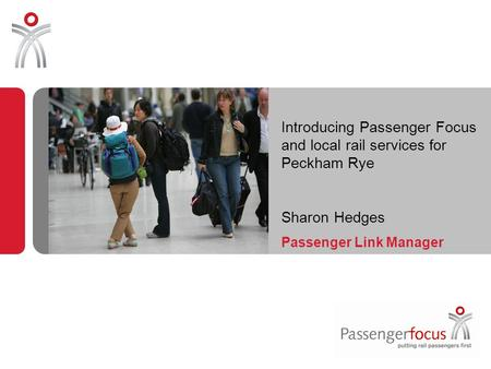 Introducing Passenger Focus and local rail services for Peckham Rye Sharon Hedges Passenger Link Manager.