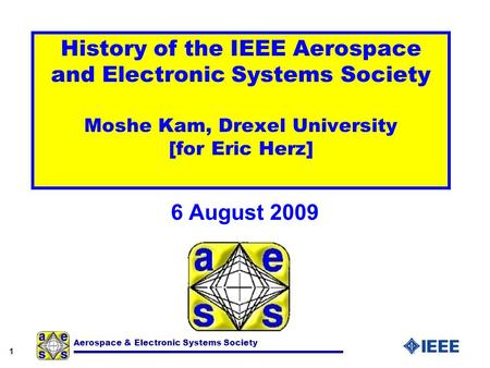 1 Aerospace & Electronic Systems Society History of the IEEE Aerospace and Electronic Systems Society Moshe Kam, Drexel University [for Eric Herz] 6 August.