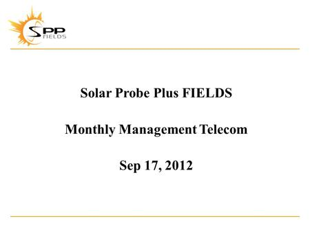 Solar Probe Plus FIELDS Monthly Management Telecom Sep 17, 2012.