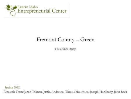 Fremont County – Green Spring 2012 Research Team: Jacob Tolman, Justin Andersen, Thresia Mouritsen, Joseph Huckbody, John Beck Feasibility Study.