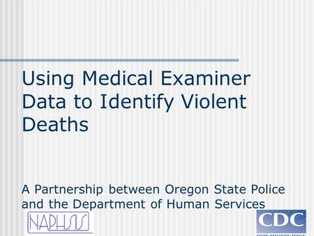 Using Medical Examiner Data to Identify Violent Deaths A Partnership between Oregon State Police and the Department of Human Services.