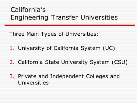 California's Engineering Transfer Universities Three Main Types of Universities: 1.University of California System (UC) 2.California State University System.