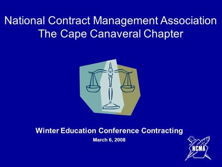 Winter Education Conference Contracting March 6, 2008 National Contract Management Association The Cape Canaveral Chapter.