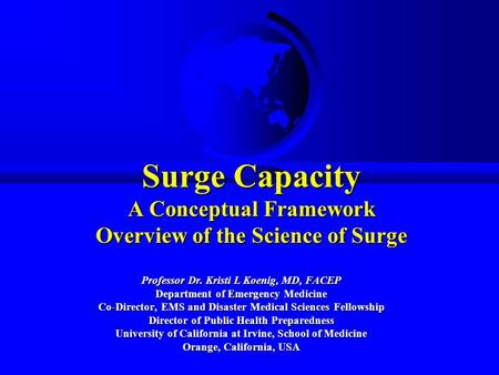 Surge Capacity A Conceptual Framework Overview of the Science of Surge Professor Dr. Kristi L Koenig, MD, FACEP Department of Emergency Medicine Co-Director,