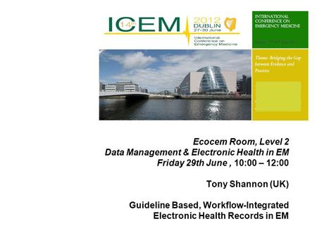 Ecocem Room, Level 2 Data Management & Electronic Health in EM Friday 29th June, 10:00 – 12:00 Tony Shannon (UK) Guideline Based, Workflow-Integrated Electronic.