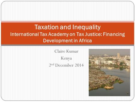 Claire Kumar Kenya 2 nd December 2014 Taxation and Inequality International Tax Academy on Tax Justice: Financing Development in Africa.