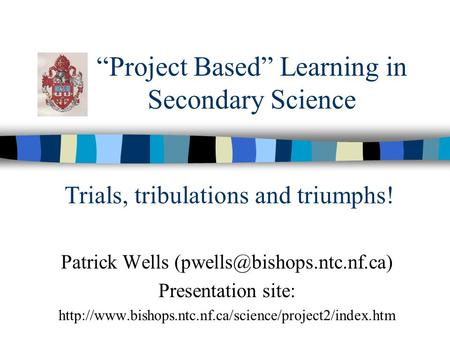 """Project Based"" Learning in Secondary Science Patrick Wells Presentation site:"