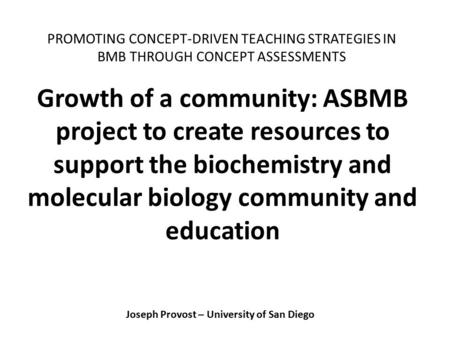 Joseph Provost – University of San Diego Growth of a community: ASBMB project to create resources to support the biochemistry and molecular biology community.