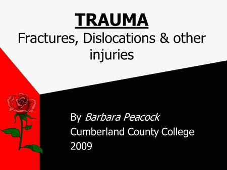 TRAUMA Fractures, Dislocations & other injuries By Barbara Peacock Cumberland County College 2009.
