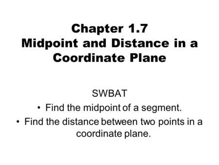 Chapter 1.7 Midpoint and Distance in a Coordinate Plane SWBAT Find the midpoint of a segment. Find the distance between two points in a coordinate plane.