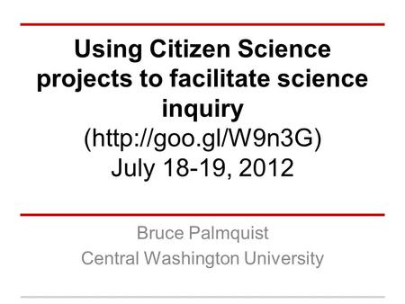 Using Citizen Science projects to facilitate science inquiry (http://goo.gl/W9n3G) July 18-19, 2012 Bruce Palmquist Central Washington University.