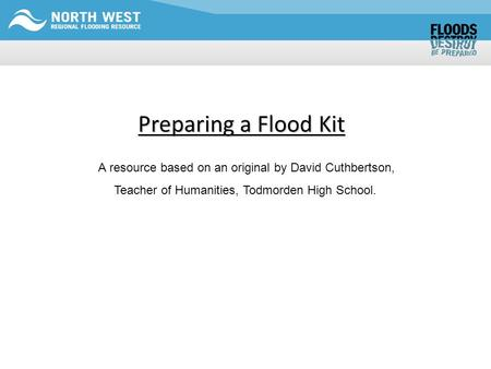 Preparing a Flood Kit A resource based on an original by David Cuthbertson, Teacher of Humanities, Todmorden High School.