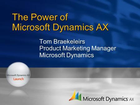 The Power of Microsoft Dynamics AX Tom Braekeleirs Product Marketing Manager Microsoft Dynamics.