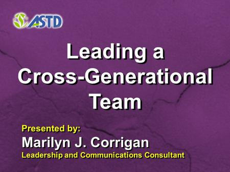 Leading a Cross-Generational Team Leading a Cross-Generational Team Presented by: Marilyn J. Corrigan Leadership and Communications Consultant Presented.